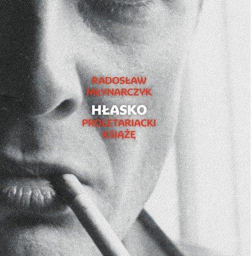 okładka książki, pół twarzy mężczyzny z papierosem w ustach, na środku mały napis Radosław Młynarczyk, 05.02.2021 Hłasko proletariacki książę