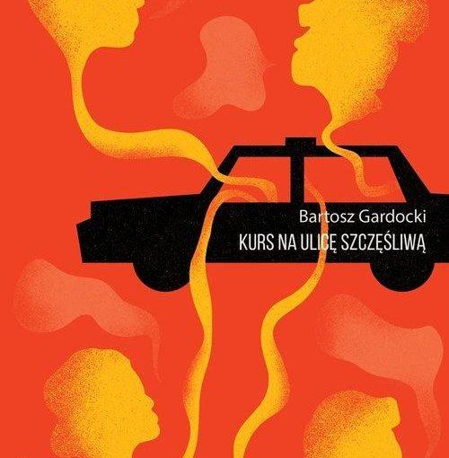 okładka książki, pomarańczowe tło centralnie czarny samochód z którego wychodzą cztery profile głów dwóch kobiet i dwóch mężczyzm, na boku samochodu biały napis Bartosz Gardocki Kurs na ulicę szczęśliwą