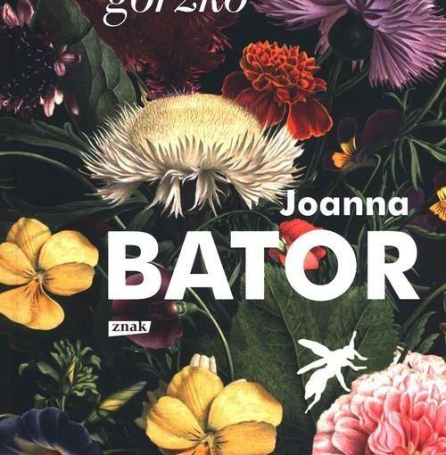 okładka ksiazki, całe tło wypełniają kolorowe kwiaty, w lewym górnym narożniku napis: gorzko, gorzko, centralnie litery: Joanna Bator