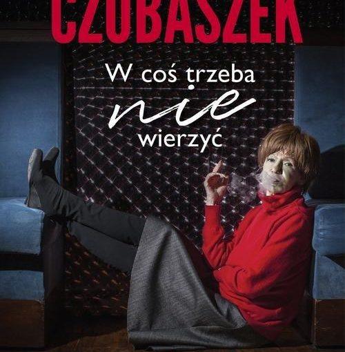 okładka książki, kobieta siedząca na podłodze, odpoczywającą i paląca papierosa, na górze napis: Maria Czubaszek w coś trzeba nie wierzyć, u dołu: Violetta Ozminkowski, Prószyński i S-ka