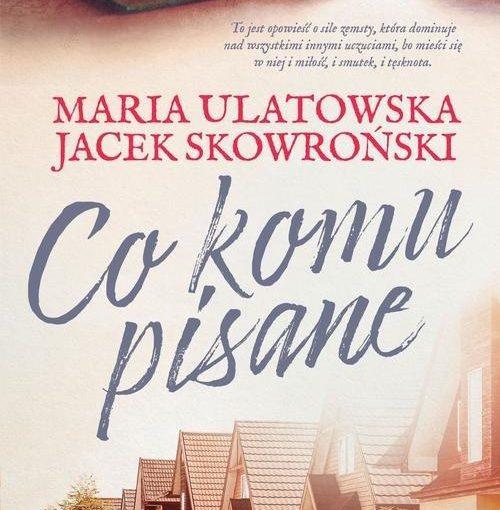 okładka książki, u dołu ulica domów jednorodzinnych, u góry otwarta książka z okularami i kubkiem, po miedzy napis: to jest opowieść o sile zemsty, która dominuje nad wszystkimi innymi uczuciami, bo mieści się w niej i miłość, i smutek, i tęsknota. Maria Ulatowska, Jacek Skowroński, Co komu pisane