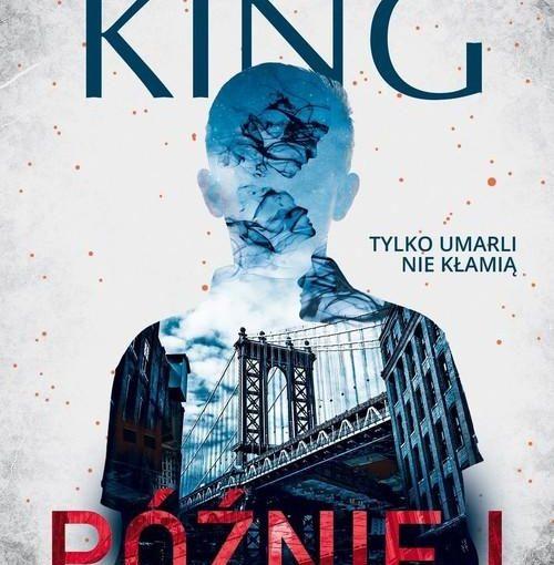 okładka książki, zarys postaci człowieka, którą wypełnia duży most i fragment kamienicy, od góry napis: Stephen King, w połowie Tylko umarli nie kłamią, a u dołu Później