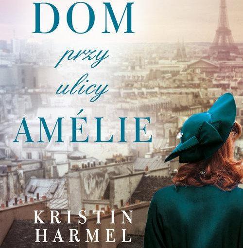 okładka książki, dziewczyna w kapeluszu patrząca na panoramę Paryża, w oddali wieża Eiffla, w połowie duży napis: Dom przy ulicy Amélie - Kristin Harmel