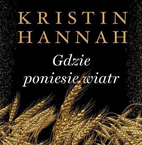 okładka książki, u dołu kłosy zboża, od góry napis: Powieść autorki bestsellerów Słowik oraz Zimowy ogród, poniżej Kristin Hannah Gdzie poniesie wiatr