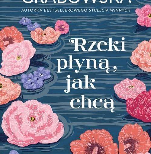 okładka książki, na wodzie pływające kolorowe główki różnych kwiatów, od góry napis: Ałbena Grabowska autorka bestsellerowego Stulecia Winnych, Rzeki płyną, jak chcą