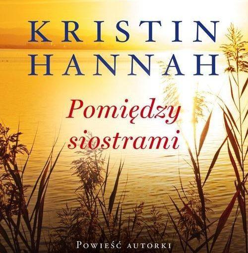 okładka książki, jezioro i zarośla, od góry napis Kristin Hannah, Pomiędzy siostrami, poniżej Powieść autorki bestsellerów Słowik oraz Gdzie poniesie wiatr