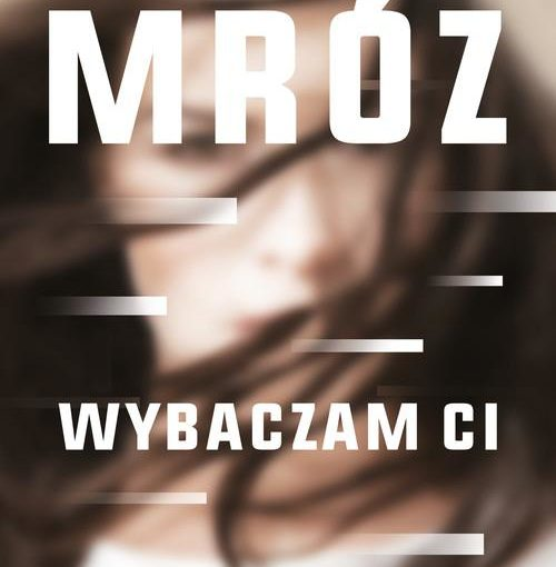 okładka książki, zamazana twarz kobiety, u góry napis Remigiusz Mróz, poniżej Wybaczam Ci